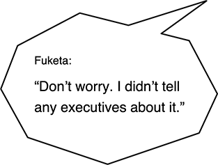 Fuketa: Don't worry. I didn't tell any executives about it.