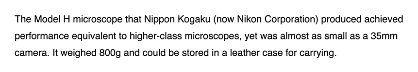 The Model H microscope that Nippon Kogaku (now Nikon Corporation) produced achieved performance equivalent to higher-class microscopes, yet was almost as small as a 35mm camera. It weighed 800g and could be stored in a leather case for carrying.