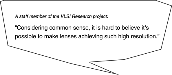 A staff member of the VLSI Research project:Considering common sense, it is hard to believe it's possible to make lenses achieving such high resolution.