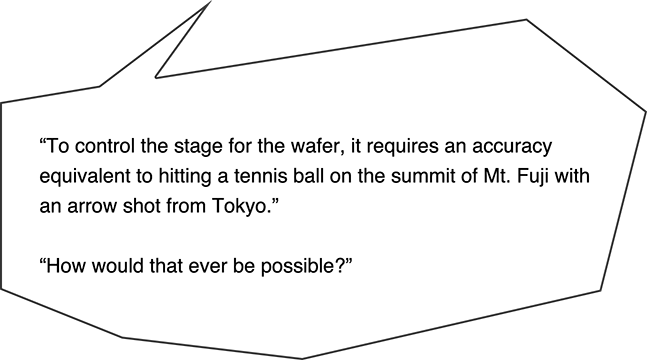 To control the stage for the wafer, it requires an accuracy equivalent to hitting a tennis ball on the summit of Mt. Fuji with an arrow shot from Tokyo. How would that ever be possible?