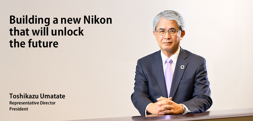 By steadily advancing the restructuring, we will build the foundations for Nikon's next 100 years. Kazuo Ushida President Representative Director